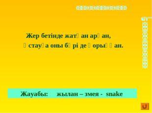 Жер бетінде жатқан арқан, Ұстауға оны бәрі де қорыққан. Жауабы: жылан – змея