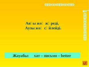 Аяғы жоқ жүреді, Аузы жоқ сөйлейді. Жауабы: хат – письмо – better