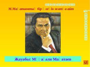 Жауабы: Мұқағали Мақатаев М.Мақатаевтың бір өлеңін жатқа айт