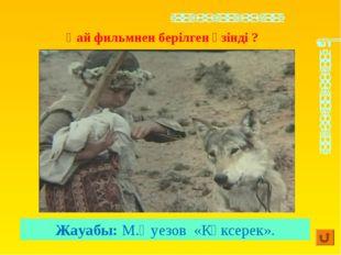 Жауабы: М.Әуезов «Көксерек». Қай фильмнен берілген үзінді ?