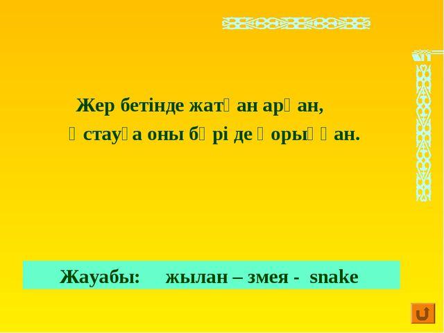 Жер бетінде жатқан арқан, Ұстауға оны бәрі де қорыққан. Жауабы: жылан – змея...