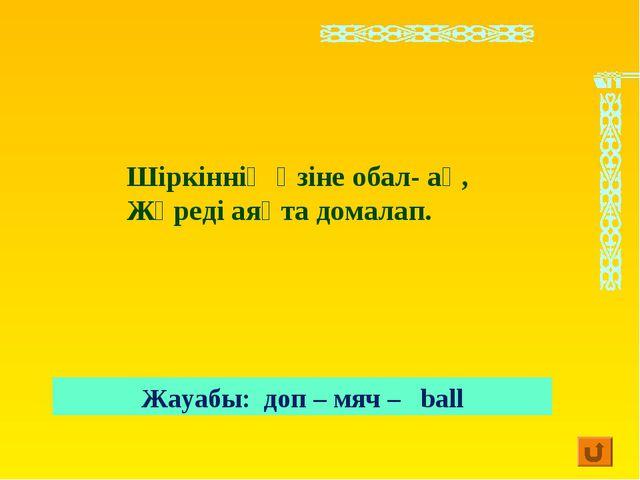 Шіркіннің өзіне обал- ақ, Жүреді аяқта домалап. Жауабы: доп – мяч – ball
