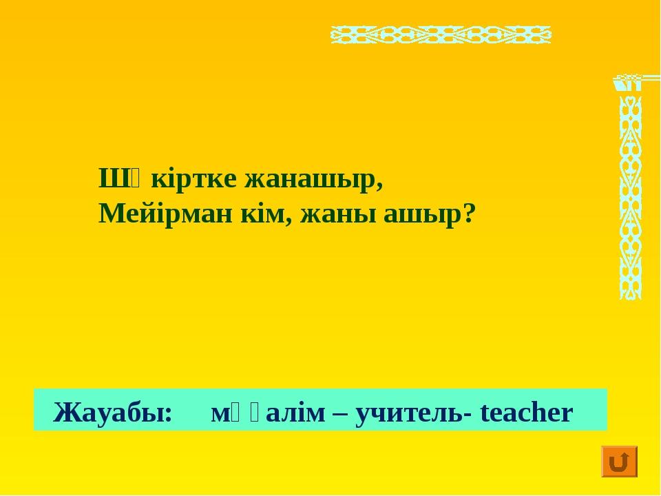 Жауабы: мұғалім – учитель- teacher Шәкіртке жанашыр, Мейірман кім, жаны ашыр?