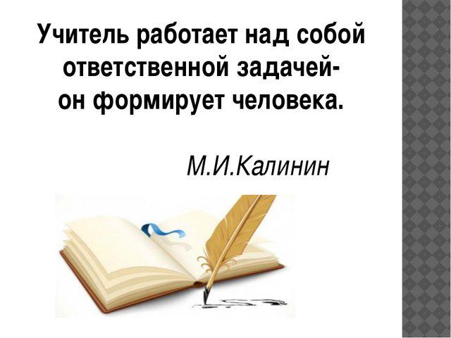 Учитель работает над собой ответственной задачей- он формирует человека....
