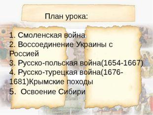 План урока: 1. Смоленская война 2. Воссоединение Украины с Россией 3. Русско