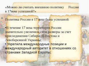 «Можно ли считать внешнюю политику России в 17веке успешной?» Политика Росси