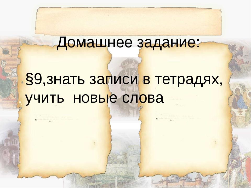 Домашнее задание: §9,знать записи в тетрадях, учить новые слова