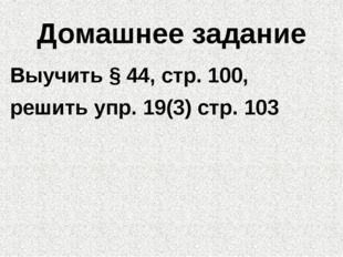 Домашнее задание Выучить § 44, стр. 100, решить упр. 19(3) стр. 103