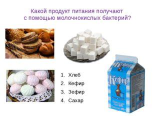 Какой продукт питания получают с помощью молочнокислых бактерий? Хлеб Кефир З