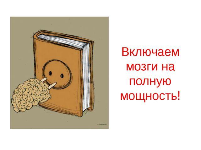 Включаем мозги на полную мощность!