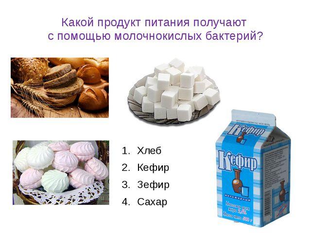 Какой продукт питания получают с помощью молочнокислых бактерий? Хлеб Кефир З...