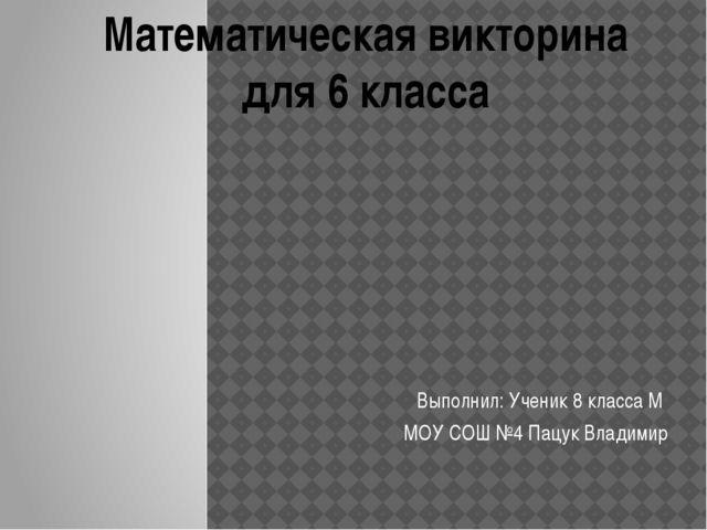 Выполнил: Ученик 8 класса М МОУ СОШ №4 Пацук Владимир Математическая викторин...