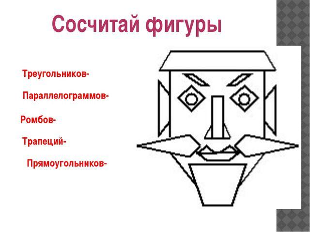 Сосчитай фигуры Треугольников- Параллелограммов- Ромбов- Трапеций- Прямоуголь...