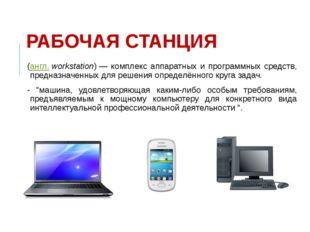 РАБОЧАЯ СТАНЦИЯ (англ.workstation)— комплекс аппаратных и программных средс