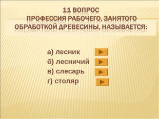 а) лесник б) лесничий в) слесарь г) столяр