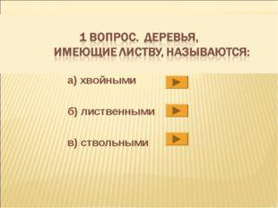 а) хвойными б) лиственными в) ствольными