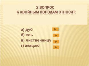 а) дуб б) ель в) лиственницу г) акацию