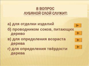 a) для отделки изделий б) проводником соков, питающих дерево в) для определен