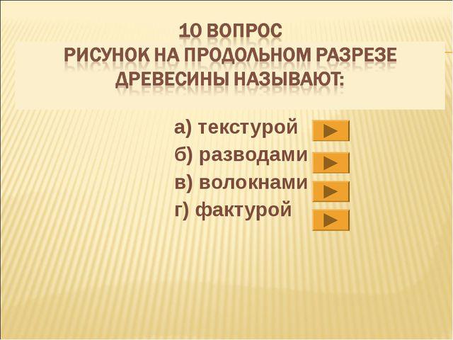 а) текстурой б) разводами в) волокнами г) фактурой
