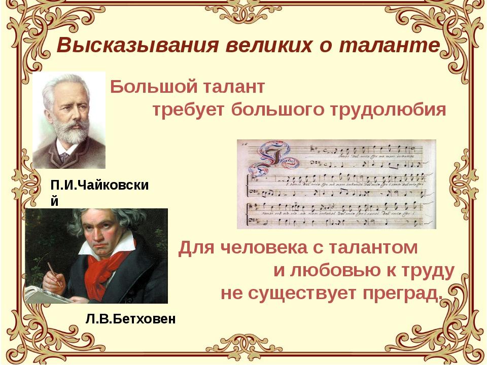 Высказывания великих о таланте П.И.Чайковский Л.В.Бетховен Большой талант тре...