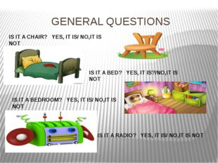 GENERAL QUESTIONS IS IT A CHAIR? YES, IT IS/ NO,IT IS NOT IS IT A BED? YES, I