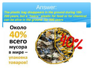 Answer: The plastic bag disappears in the ground during 100- 200 years, but a