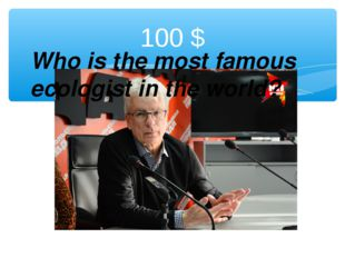100 $ Who is the most famous ecologist in the world?