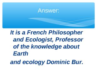 It is a French Philosopher and Ecologist, Professor of the knowledge about Ea