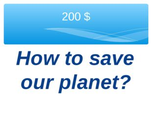How to save our planet? 200 $