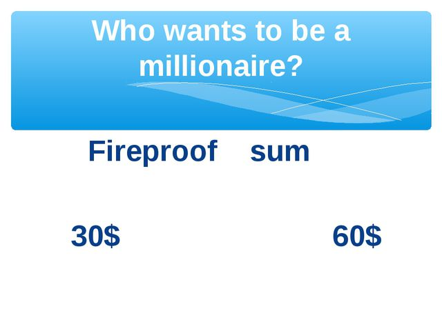 Fireproof sum 30$ 60$ Who wants to be a millionaire?