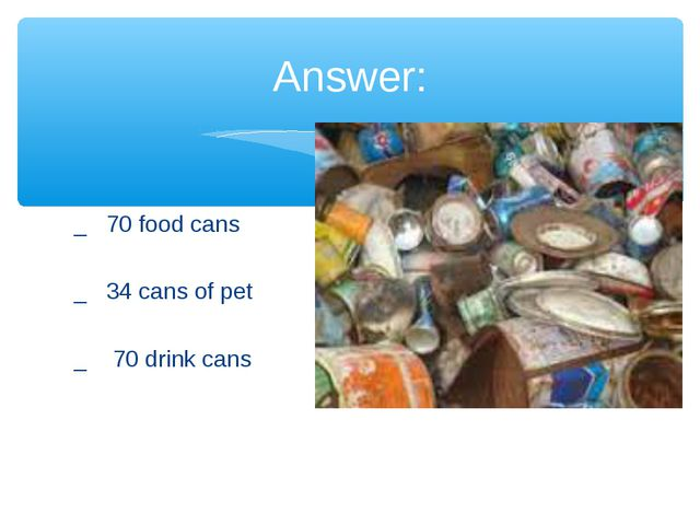 _ 70 food cans _ 34 cans of pet _ 70 drink cans Answer: