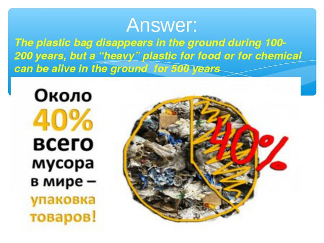Answer: The plastic bag disappears in the ground during 100- 200 years, but a...