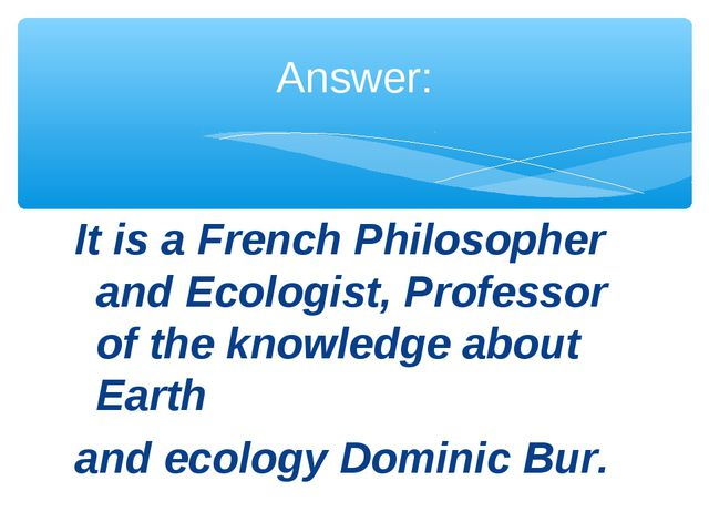 It is a French Philosopher and Ecologist, Professor of the knowledge about Ea...