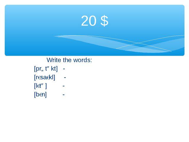 Write the words: [prɒtəkt] - [rɩsaɩkl] - [lɩtə] - [bɩn] - 20 $
