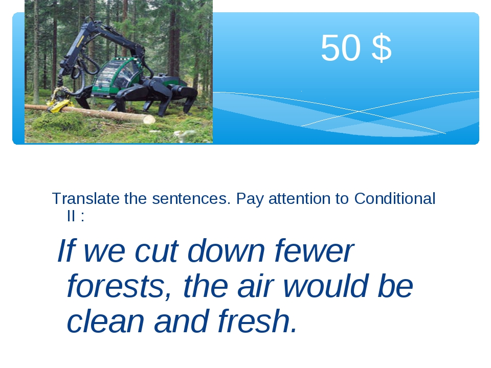 Translate the sentences. Pay attention to Conditional II : If we cut down fe...