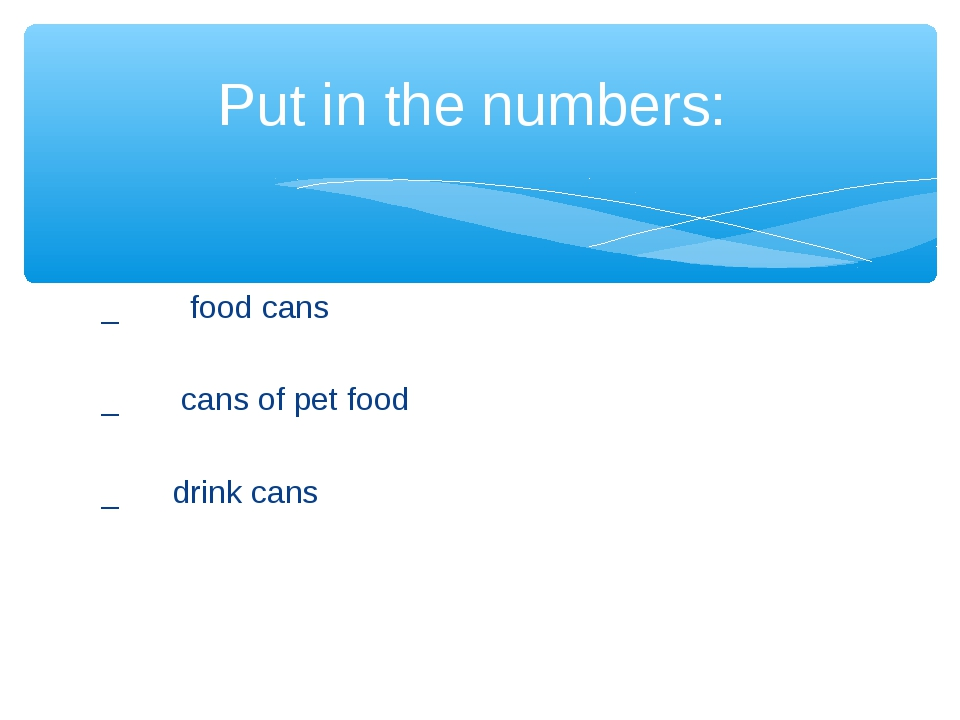 _ food cans _ cans of pet food _ drink cans Put in the numbers: