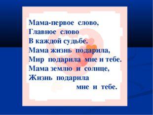 Мама-первое слово, Главное слово В каждой судьбе. Мама жизнь подарила, Мир по