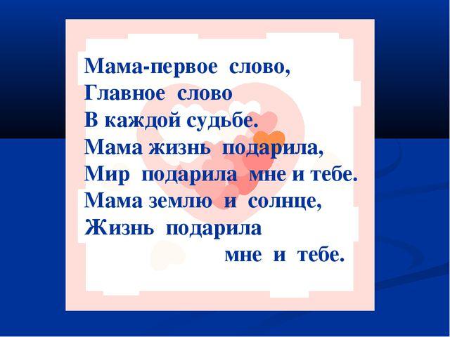 Мама-первое слово, Главное слово В каждой судьбе. Мама жизнь подарила, Мир по...