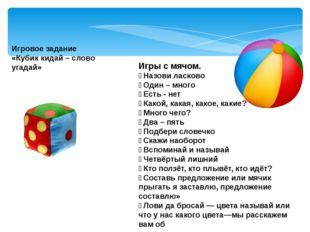 Игровое задание «Кубик кидай – слово угадай» Игры с мячом.  Назови ласково