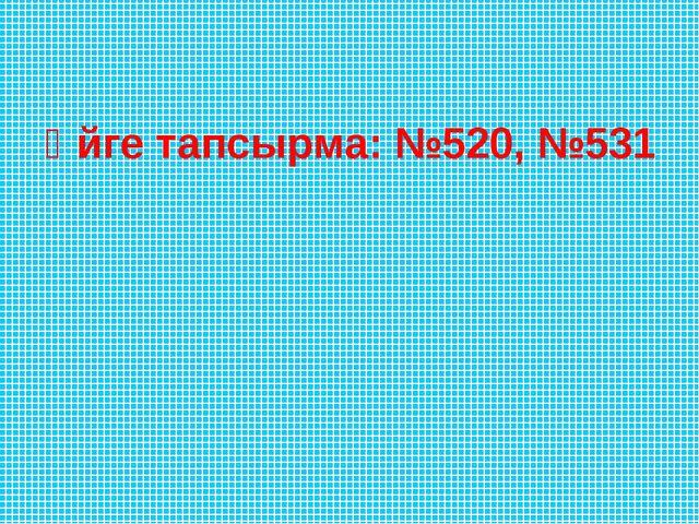 Үйге тапсырма: №520, №531