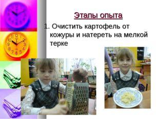 Этапы опыта 1. Очистить картофель от кожуры и натереть на мелкой терке