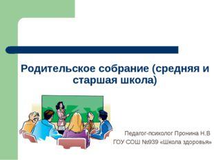Родительское собрание (средняя и старшая школа) Педагог-психолог Пронина Н.В