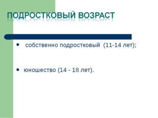 собственно подростковый (11-14 лет); юношество (14 - 18 лет).