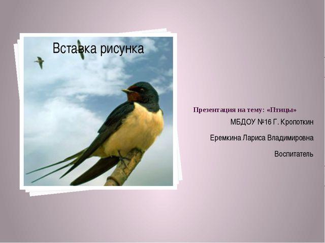 Презентация на тему: «Птицы» МБДОУ №16 Г. Кропоткин Еремкина Лариса Владимиро...