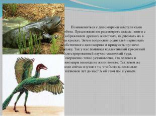 Познакомиться с динозаврами захотели сами ребята. Предложили им рассмотреть