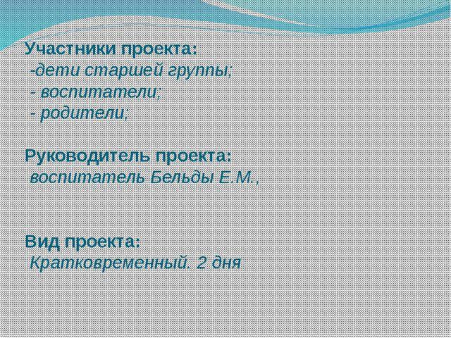 Участники проекта: -дети старшей группы; - воспитатели; - родители; Руково...