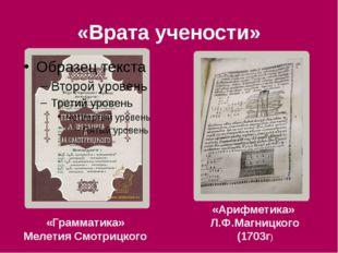 «Врата учености» «Грамматика» Мелетия Смотрицкого «Арифметика» Л.Ф.Магницкого