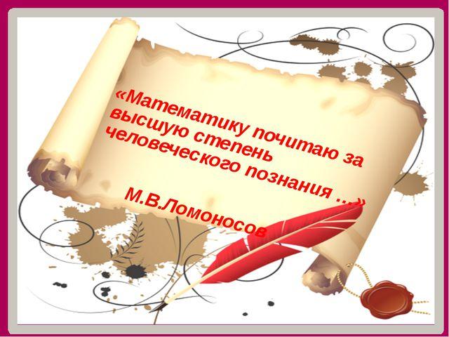 «Математику почитаю за высшую степень человеческого познания …» М.В.Ломоносов