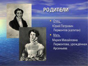 РОДИТЕЛИ РОДИТЕЛИ Отец Юрий Петрович Лермонтов (капитан) Мать Мария Михайлов