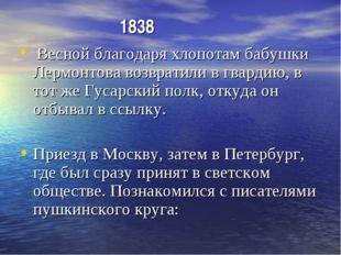 1838 Весной благодаря хлопотам бабушки Лермонтова возвратили в гвардию, в то
